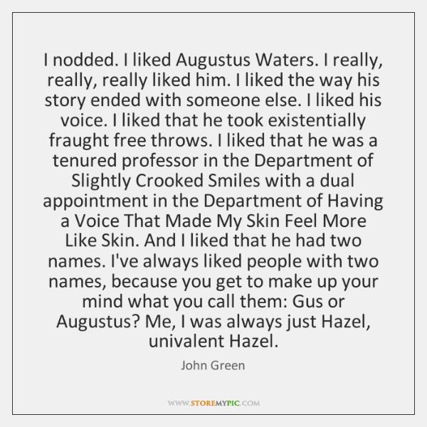 I nodded. I liked Augustus Waters. I really, really, really liked him. ...