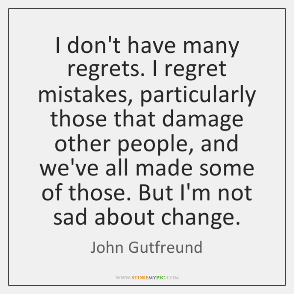 I Dont Have Many Regrets I Regret Mistakes Particularly Those