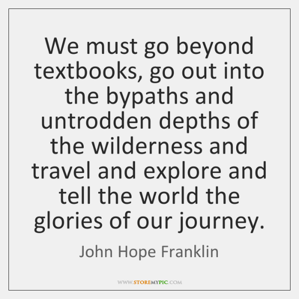 We must go beyond textbooks, go out into the bypaths and untrodden ...