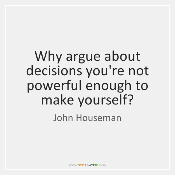 Why argue about decisions you're not powerful enough to make yourself?