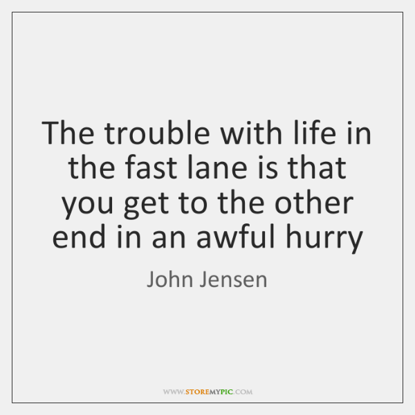 The trouble with life in the fast lane is that you get ...
