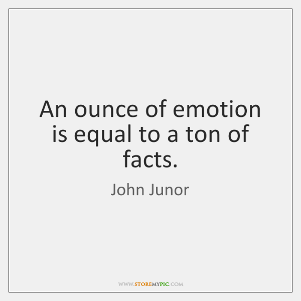 An ounce of emotion is equal to a ton of facts.