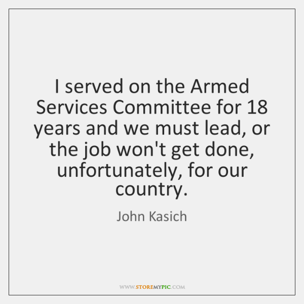 I served on the Armed Services Committee for 18 years and we must ...