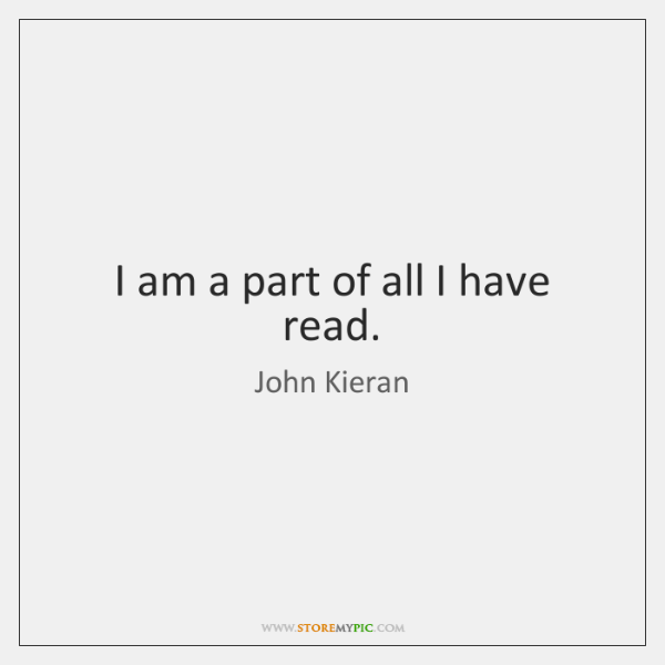 I am a part of all I have read.