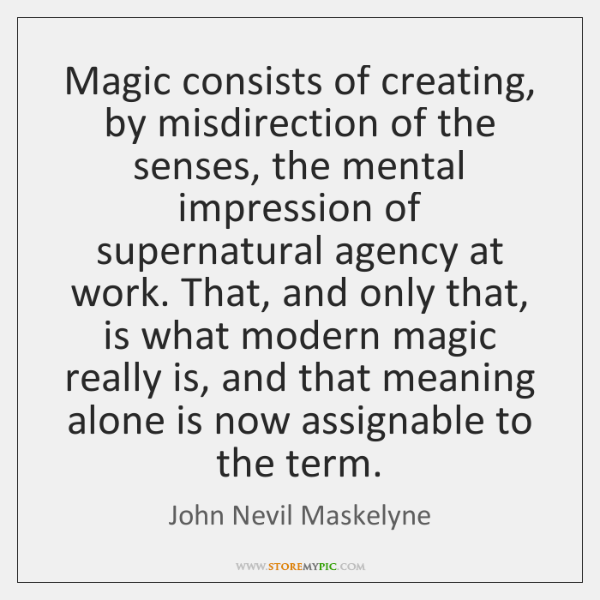 Magic consists of creating, by misdirection of the senses, the mental impression ...