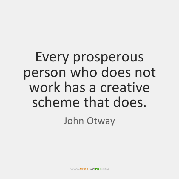 Every prosperous person who does not work has a creative scheme that ...