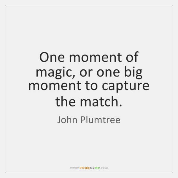 One moment of magic, or one big moment to capture the match.
