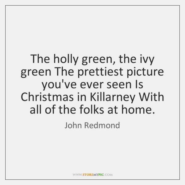The holly green, the ivy green The prettiest picture you've ever seen ...