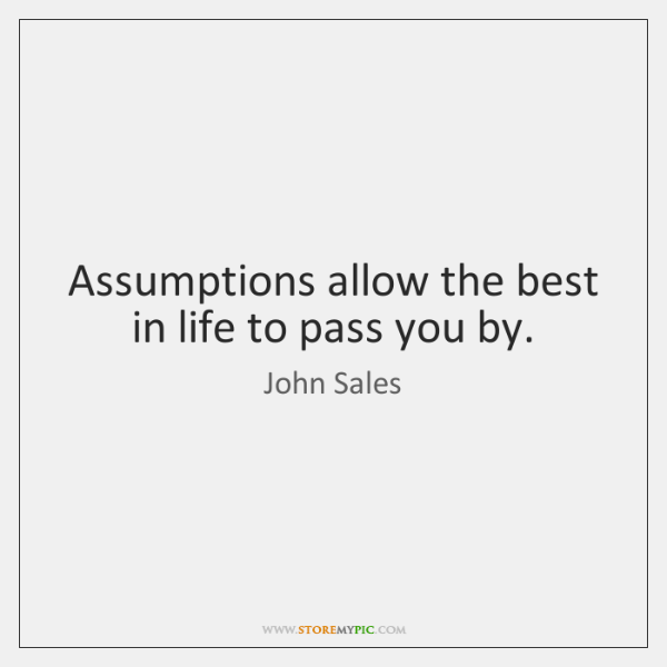 Assumptions allow the best in life to pass you by.