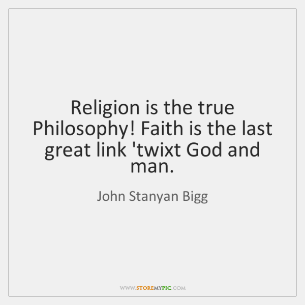 Religion is the true Philosophy! Faith is the last great link 'twixt ...
