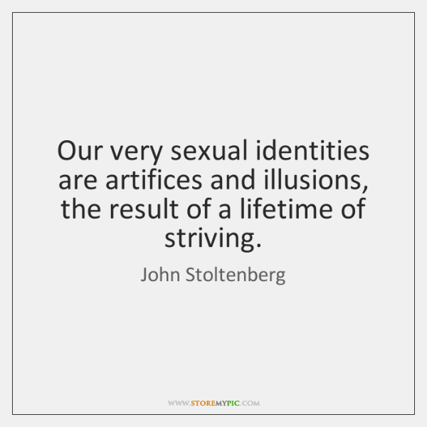 Our very sexual identities are artifices and illusions, the result of a ...