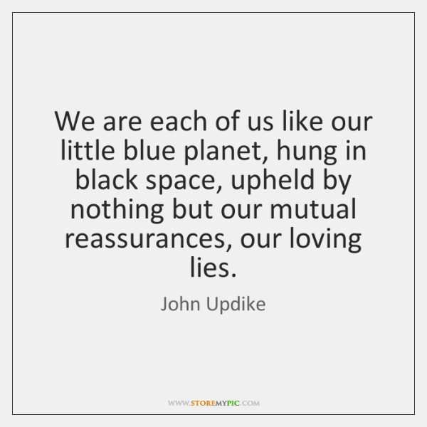 We are each of us like our little blue planet, hung in ...