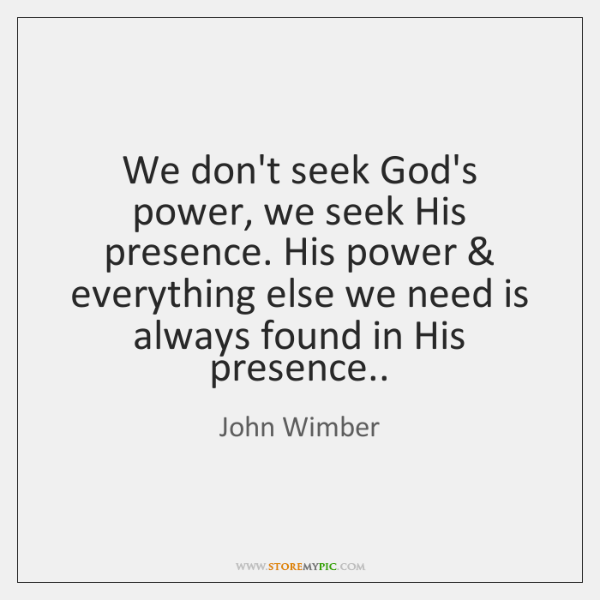 We don't seek God's power, we seek His presence. His power & everything ...