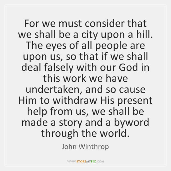 For we must consider that we shall be a city upon a ...