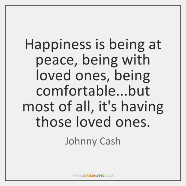 Happiness is being at peace, being with loved ones, being comfortable...but ...
