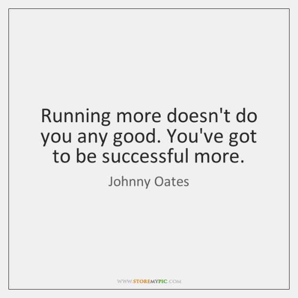 Running more doesn't do you any good. You've got to be successful ...