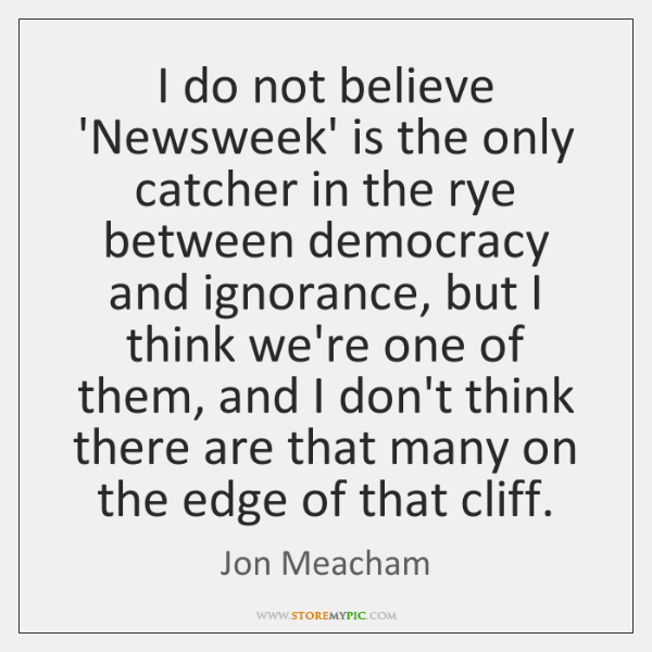 I do not believe 'Newsweek' is the only catcher in the rye ...