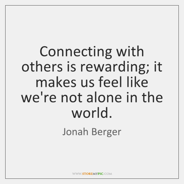 Connecting With Others Is Rewarding It Makes Us Feel Like Were Not