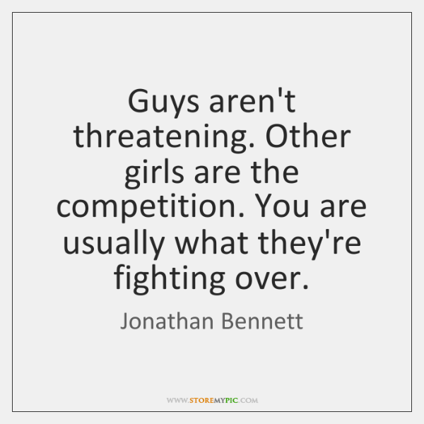 Guys aren't threatening. Other girls are the competition. You are usually what ...