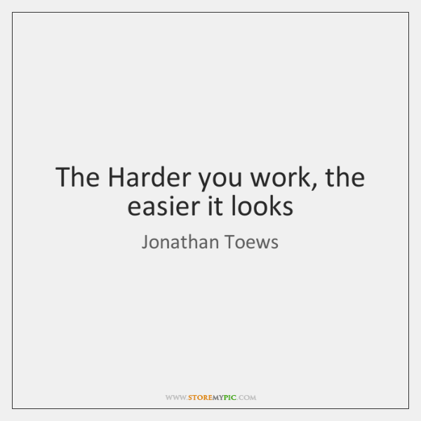 The Harder you work, the easier it looks