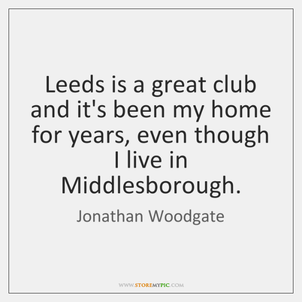 Leeds is a great club and it's been my home for years, ...
