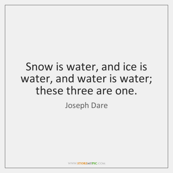 Snow is water, and ice is water, and water is water; these ...