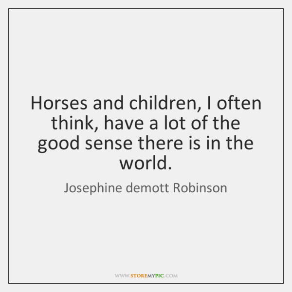 Horses and children, I often think, have a lot of the good ...