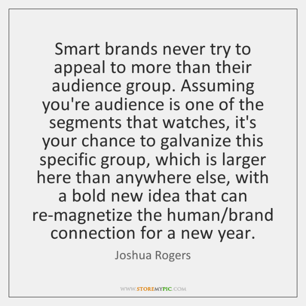 Smart brands never try to appeal to more than their audience group. ...