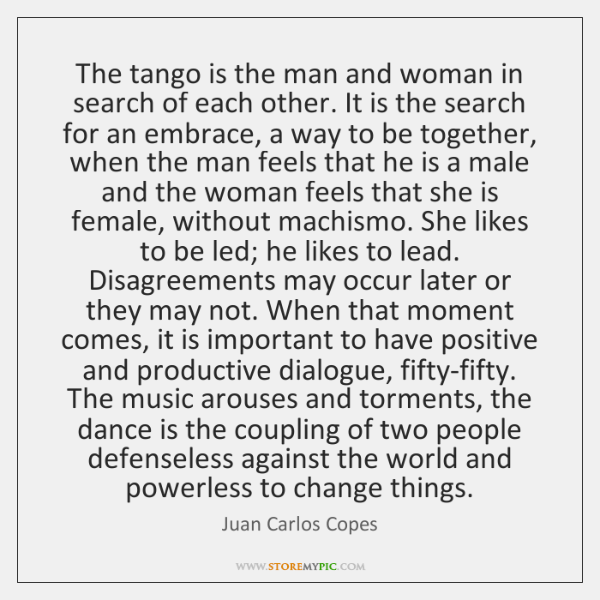 The tango is the man and woman in search of each other. ...
