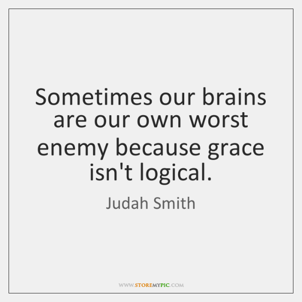 Sometimes Our Brains Are Our Own Worst Enemy Because Grace Isnt