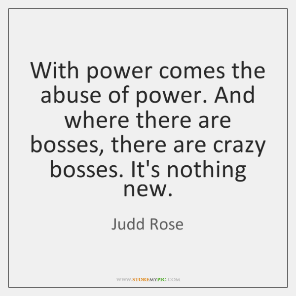 With power comes the abuse of power. And where there are bosses, ...