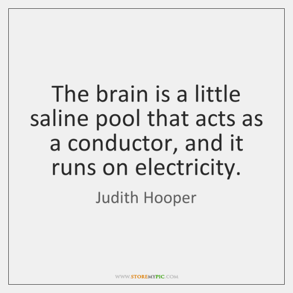 The brain is a little saline pool that acts as a conductor, ...