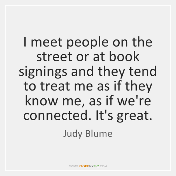 I meet people on the street or at book signings and they ...