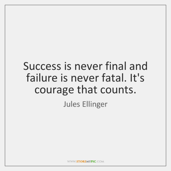 Success is never final and failure is never fatal. It's courage that ...