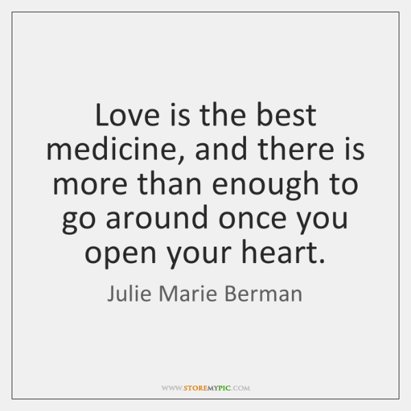 Love is the best medicine, and there is more than enough to ...