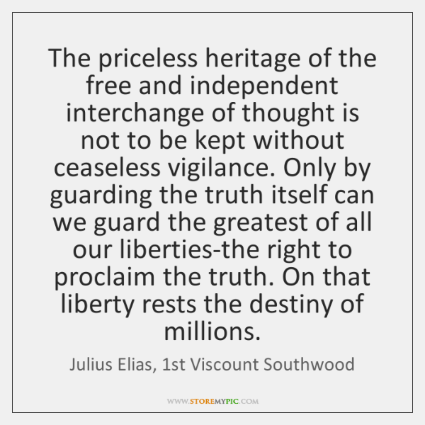 The priceless heritage of the free and independent interchange of thought is ...