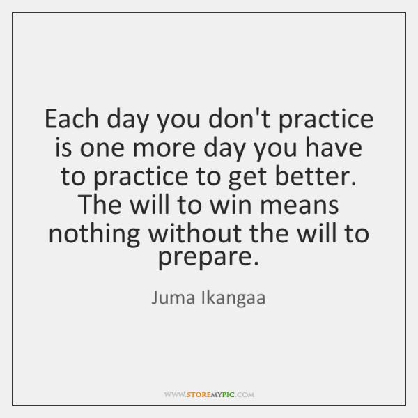 Each day you don't practice is one more day you have to ...
