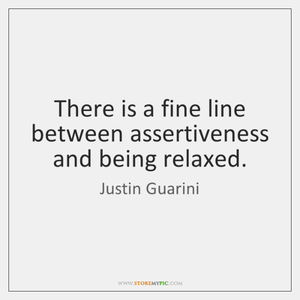 There is a fine line between assertiveness and being relaxed.