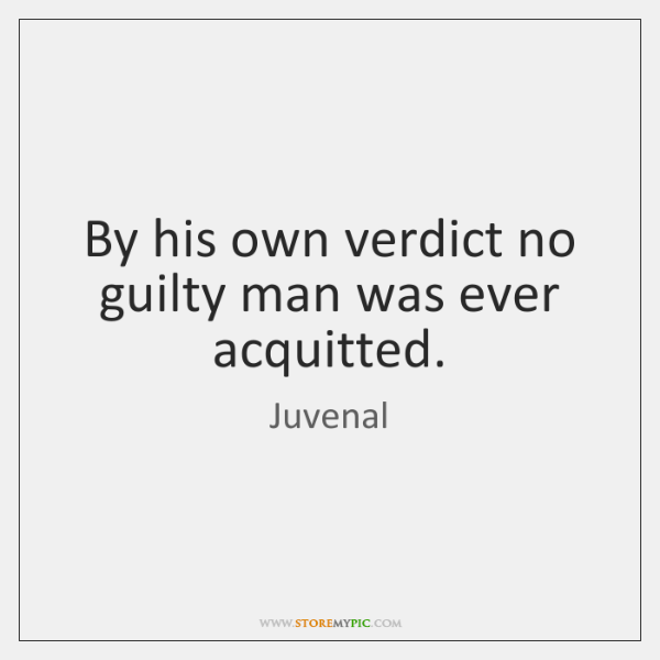 By his own verdict no guilty man was ever acquitted.