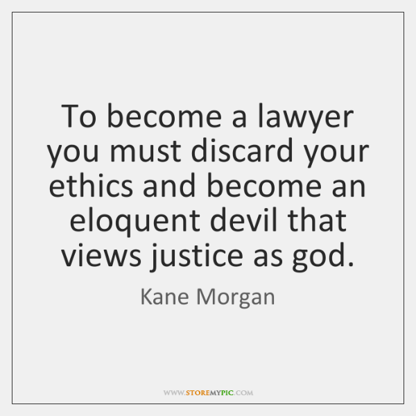To become a lawyer you must discard your ethics and become an ...