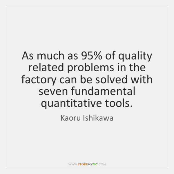 As much as 95% of quality related problems in the factory can be ...
