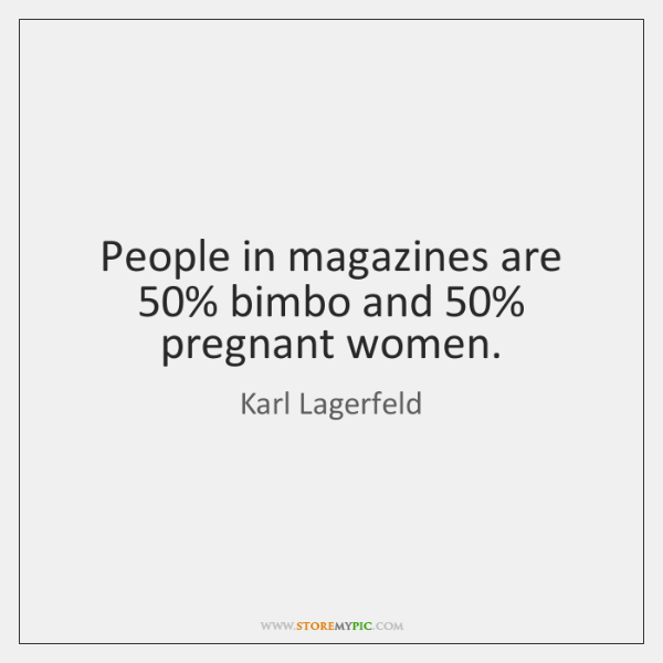 People in magazines are 50% bimbo and 50% pregnant women.