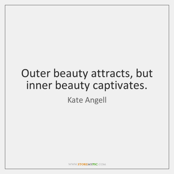 Outer beauty attracts, but inner beauty captivates.