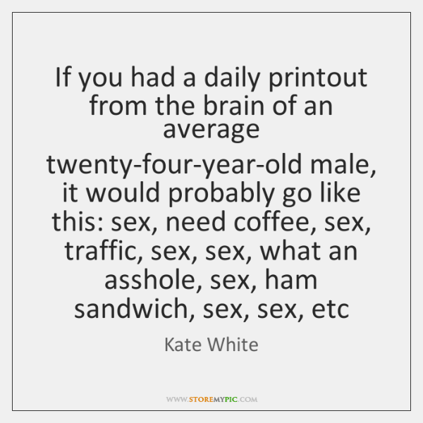 If you had a daily printout from the brain of an average ...