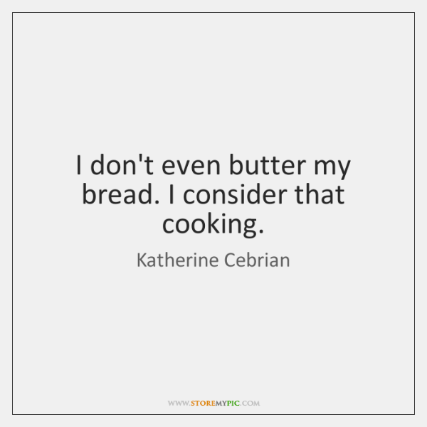 I don't even butter my bread. I consider that cooking.