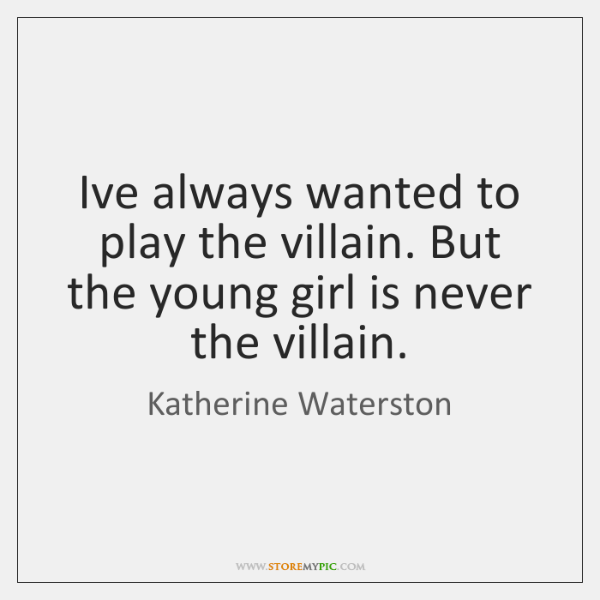 I've always wanted to play the villain. But the young girl is ...