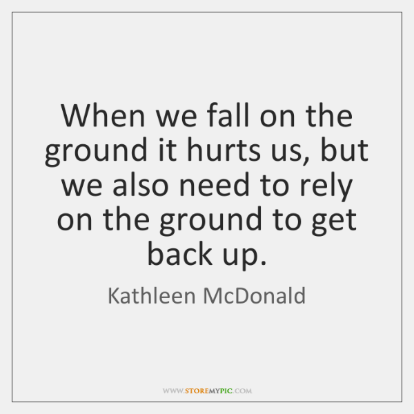 When we fall on the ground it hurts us, but we also ...