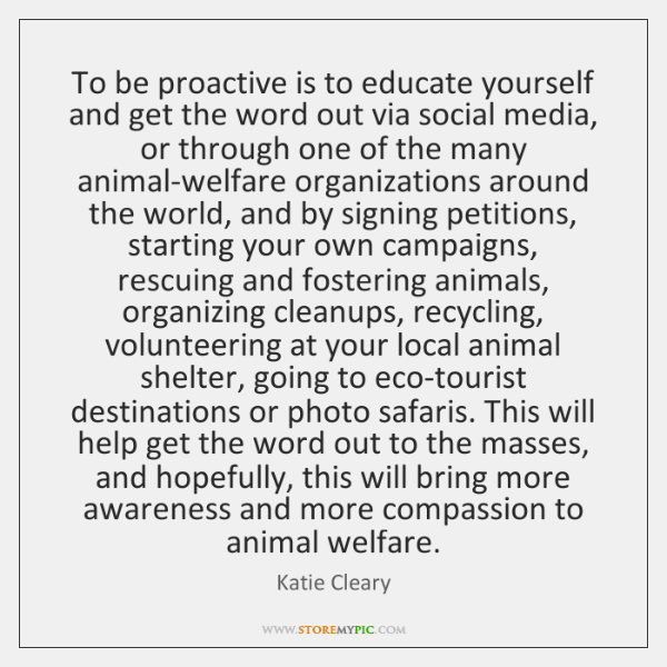 To be proactive is to educate yourself and get the word out ...