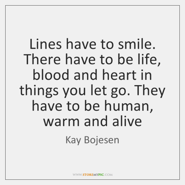 Lines have to smile. There have to be life, blood and heart ...