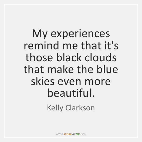 My experiences remind me that it's those black clouds that make the ...